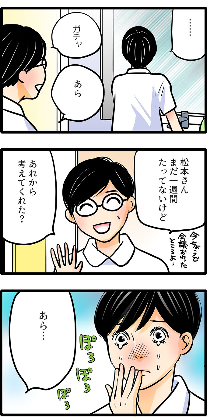 すると、トイレに青木師長が入ってきて「あら、松本さんまだ一週間たってないけど、あれから考えてくれた?」と松本さんに声をかけました。振り向いた松本さんはポロポロと涙を流しているのでした。