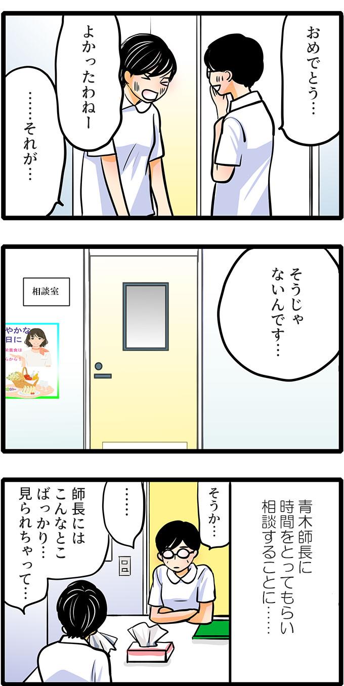 「おめでとう…。よかったわねー」と祝福してくれましたが、松本さんは「…それが…そうじゃないんです。」と答えました。そして、青木師長に時間をとってもらい相談することに。話を終えると、「師長にはこんなとこばっかり…見られちゃって…。」と気まずそうに松本さんは言いました。続けて