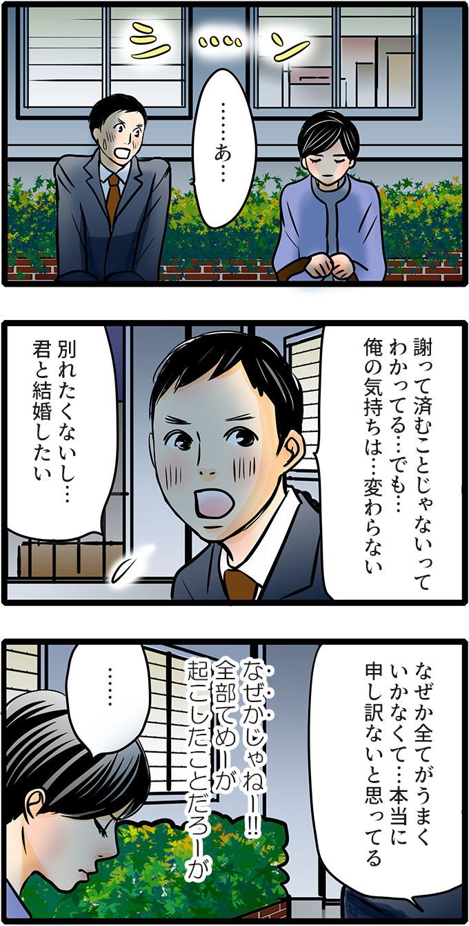 シンとした気まずい雰囲気を久保君が「…あ…」と話し出しました。「謝って済むことじゃないってわかってる…でも…俺の気持ちは…変わらない。別れたくないし…君と結婚したい。」と言いました。続けて、「なぜか全てがうまくいかなくて…本当に申し訳ないと思ってる。」と謝ります。松本さんは、内心(なぜかじゃねー!!全部てめーが起こしたことだろーが)と思わずにはいられません。