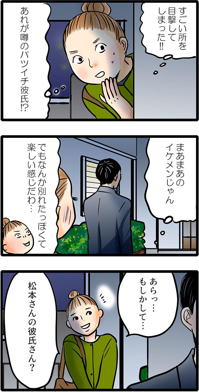 そんな久保君を見ていたのは、松本さんの同僚の尾田さんでした。(あれが噂のバツイチ彼氏!?まぁまぁのイケメンじゃん。でもなんか別れたっぽくて楽しい感じだわ…)とおもしろそうに様子を伺うと、「あらっ…もしかして…松本さんの彼氏さん?」と声をかけました。