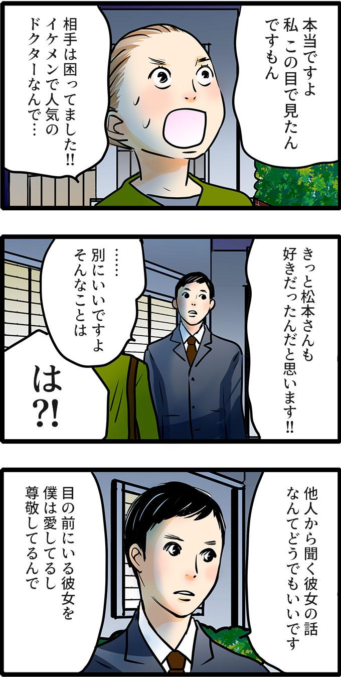 久保君のあまりに堂々とした姿に、尾田さんはひるみながら「本当ですよ。私 この目で見たんですもん。相手は困ってました!!イケメンで人気のドクターなんで…。きっと松本さんも好きだったんだと思います!!」と言い返しました。それでも久保君は、「…別にいいですよそんなことは。他人から聞く彼女の話なんてどうでもいいです。目の前にいる彼女を僕は愛してるし尊敬してるんで。」と取り合いませんでした。
