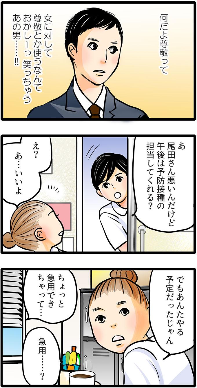 松本さんの彼氏を思い出して(何だよ尊敬って女に対して尊敬とか使うなんておかしーっ笑っちゃうあの男……!!)と笑いました。そこに松本さんがきて、「尾田さん悪いんだけど午後は予防接種の担当してくれる?」と声をかけられました。了承しながらも理由をきくと、「急用できちゃって…。」という松本さん。