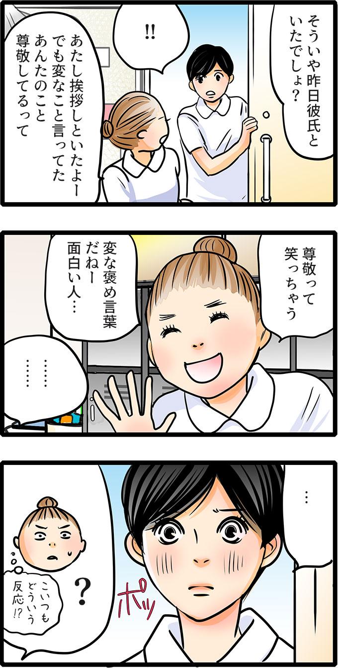 深くは聞かず、尾田さんは、「そういや昨日彼氏といたでしょ?あたし挨拶しといたよー。でも変なこと言ってた。あんたのこと尊敬してるって。尊敬って笑っちゃう。変な褒め言葉だねー面白い人…。」と伝えると、松本さんはポッと顔を赤らめるので、(こいつもどういう反応!?)と困惑しました。