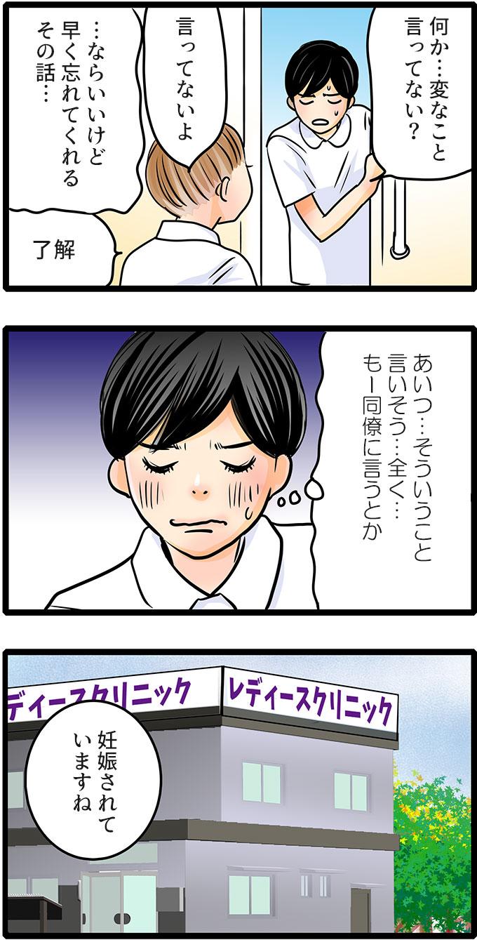 松本さんは、「何か…変なこと言ってない?早く忘れてくれるその話…。」と尾田さんにいうと(あいつ…そういうこと言いそう…全く…。もー同僚に言うとか。)と思いながらその場を出ていきました。病院では、「妊娠されていますね」と診断されました。