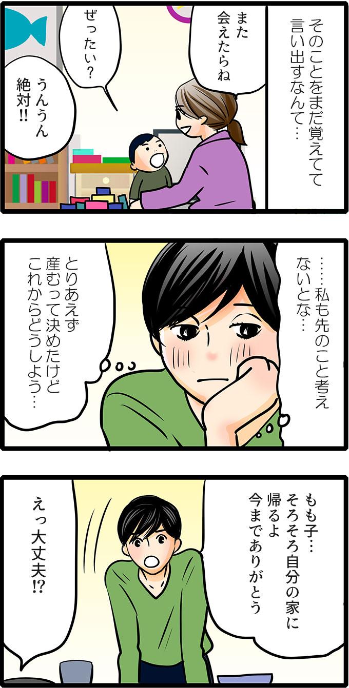 (そのことをまだ覚えてて言い出すなんて…)と驚きながら、「また会えたらね。」となだめました。松本さんはというと、(……私も先のこと考えないとな…。とりあえず産むって決めたけどこれからどうしよう…。)と考え「もも子…そろそろ自分の家に帰るよ 今までありがとう。」と家に帰ることにしました。