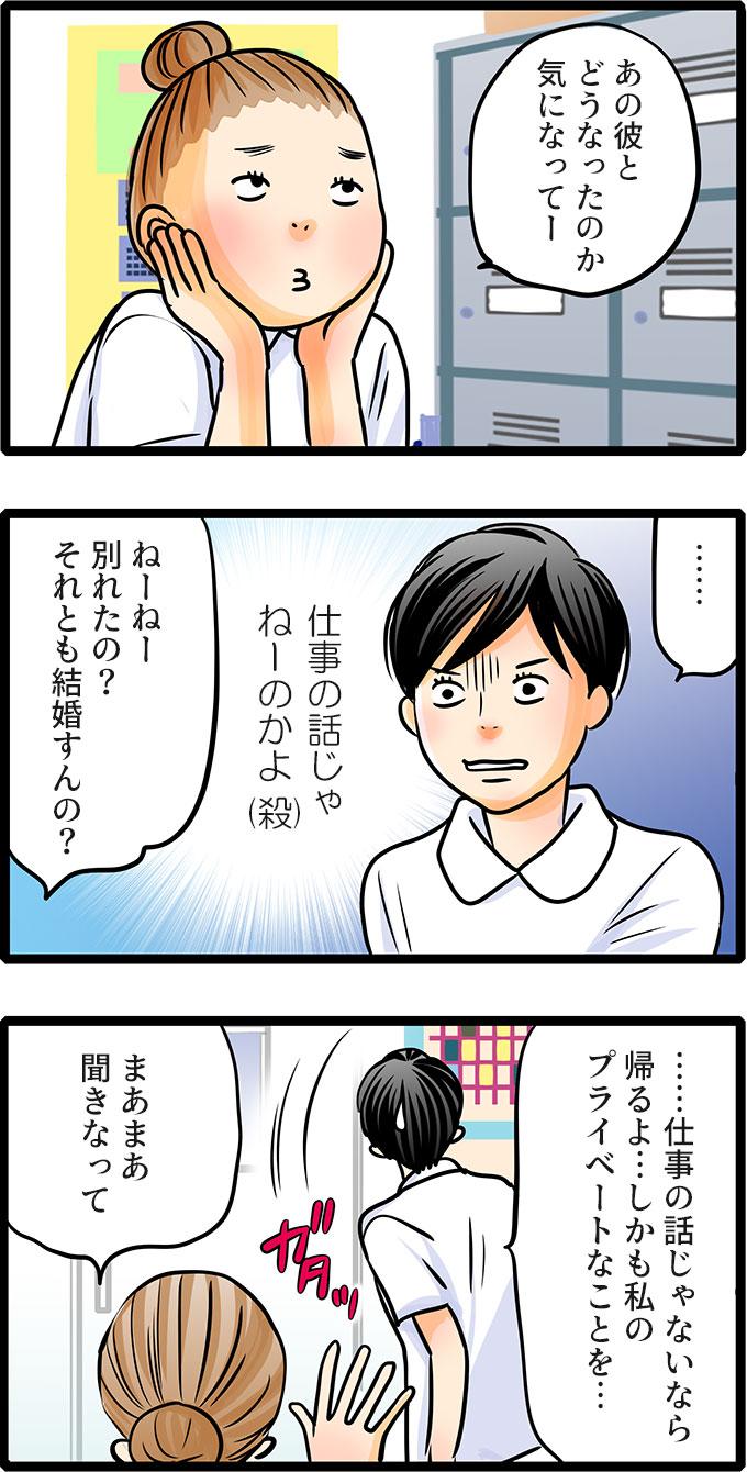 仕事終わり、休憩室で尾田さんの話を聞くと、「あの彼とどうなったのか気になってー ねーねー別れたの?それとも結婚すんの?」と話しはじめました。松本さんは(仕事の話じゃねーのかよ)と殺意が芽生えながも、「……仕事の話じゃないなら帰るよ…しかも私のプライベートなことを…。」と席を立とうとしました。