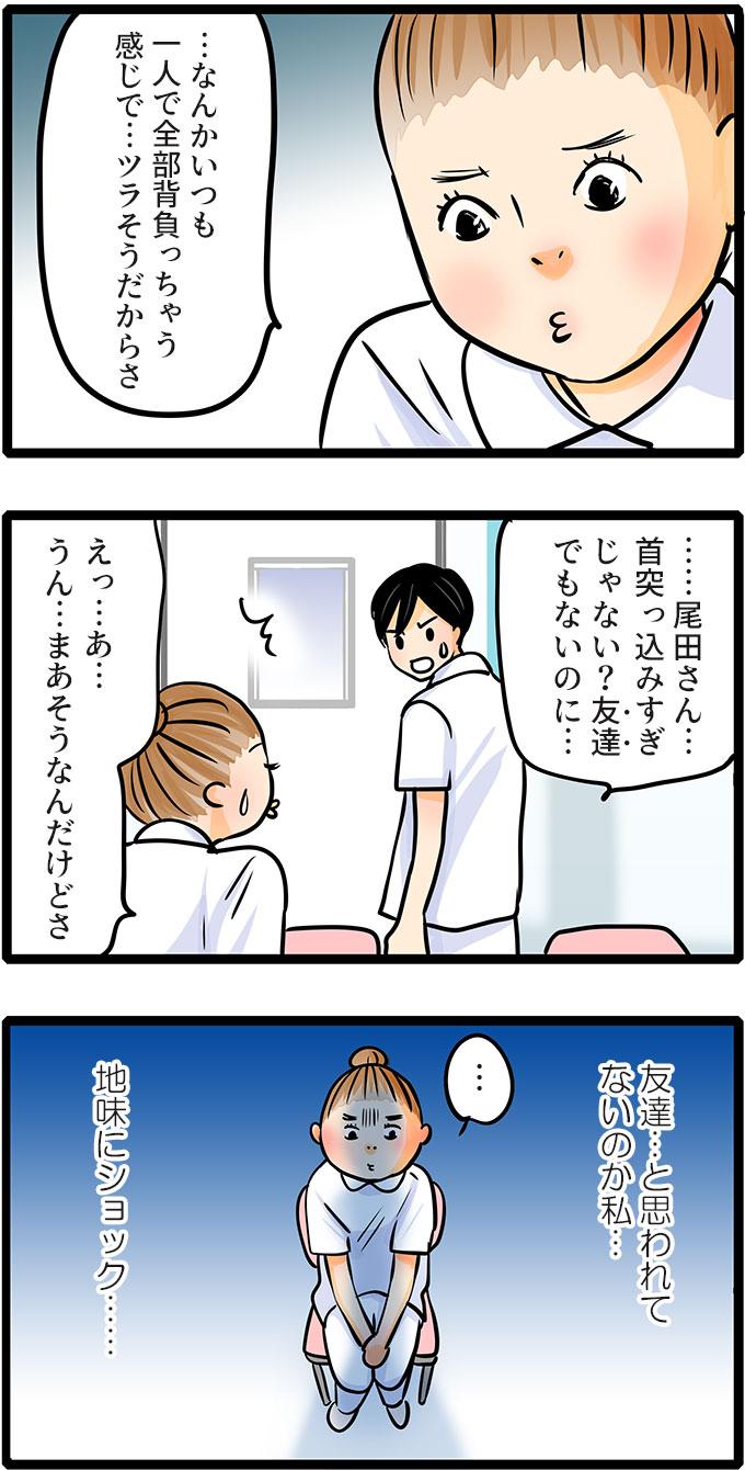 尾田さんは、急にしおらしく「…なんかいつも一人で全部背負っちゃう感じで…ツラそうだからさ。」とポツリと言いました。すると松本さんに「……尾田さん…首突っ込みすぎじゃない?友達でもないのに…。」と言われてしまい。(友達…と思われてないのか私…地味にショック……。)と悲しむのでした。