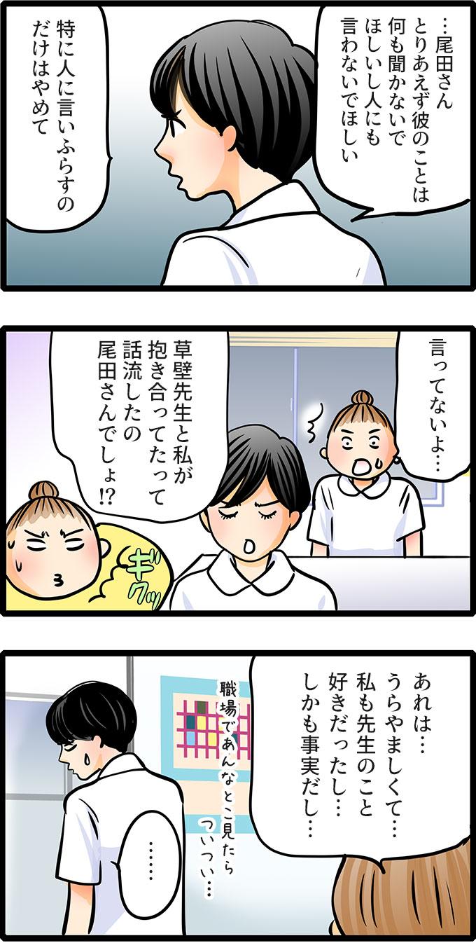 松本さんはそんな様子にも気づかないまま、「…尾田さんとりあえず彼のことは何も聞かないでほしいし人にも言わないでほしい。特に人に言いふらすのだけはやめて。草壁先生と私が抱き合ってたって話流したの尾田さんでしょ!?」と指摘しました。尾田さんも観念して「あれは…うらやましくて…私も先生のこと好きだったし…しかも事実だし…職場であんなとこ見たらついつい…。」と認めました。