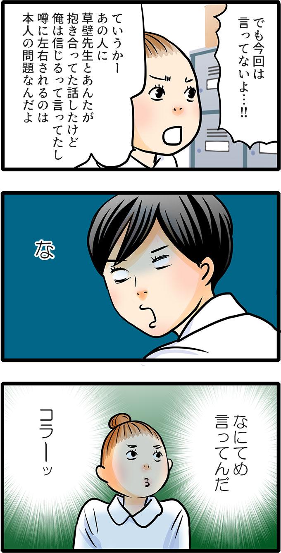 続けて、「でも今回は言ってないよ…!!ていうかー、あの人に草壁先生とあんたが抱き合ってた話したけど俺は信じるって言ってたし噂に左右されるのは本人の問題なんだよ。」と打ち明けました。さらりと言った尾田さんの発言に(な、なにてめ言ってんだ、コラーッ)と衝撃のあまり心で叫んでしまう松本さんなのでした。