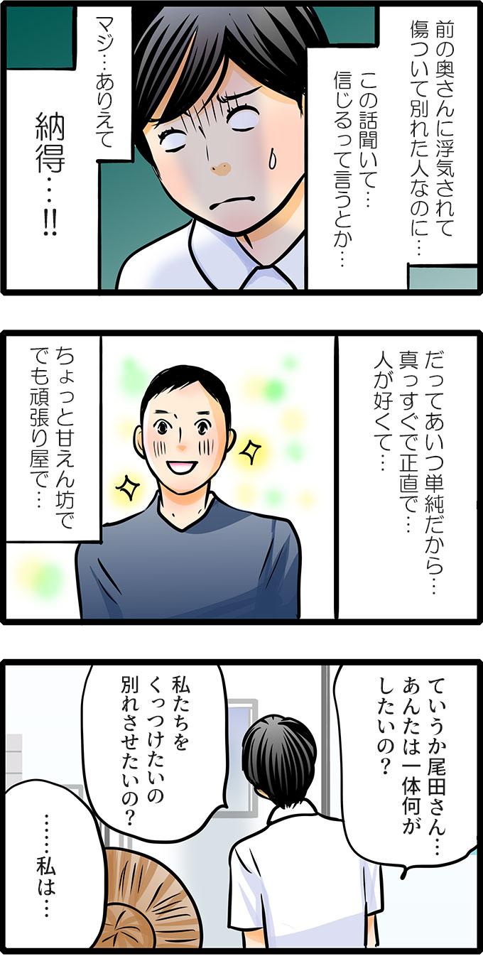 (前の奥さんに浮気されて傷ついて別れた人なのに…この話聞いて…信じるって言うとかマジ…ありえて納得…!!だってあいつ単純だから…真っすぐで正直で…人が良くて…ちょっと甘えん坊ででも頑張り屋で…)と彼のこと思い出してしまいました。松本さんは尾田さんに背を向けたまま「ていうか尾田さん…あんたは一体何がしたいの?私たちをくっつけたいの別れさせたいの?」と冷たくいいました。すると…