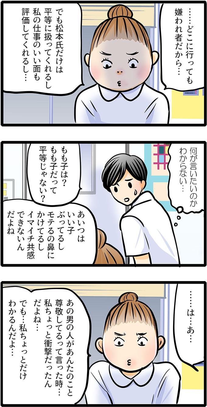 「私は……どこに行っても嫌われ者だから…」と口を開いた尾田さん。「でも松本氏だけは平等に扱ってくれるし私の仕事のいい面も評価してくれるし…。あの男の人があんたのこと尊敬してるって言った時…私ちょっと衝撃だったんだよね…でも…私ちょっとだけ分かるんだよ…。」と続けて言いました。松本さんは何が言いたいのかわからず困った顔で振り返りました。