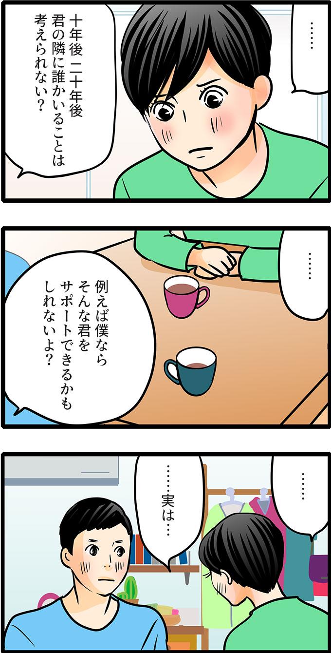 「十年後、二十年後、君の隣に誰かがいることは考えられない?例えば僕ならそんな君をサポートできるかもしれないよ?」と言われ、松本さんはしばらく考えると、「……実は…話しておきたいことがあるんだ」と重い口を開きました。