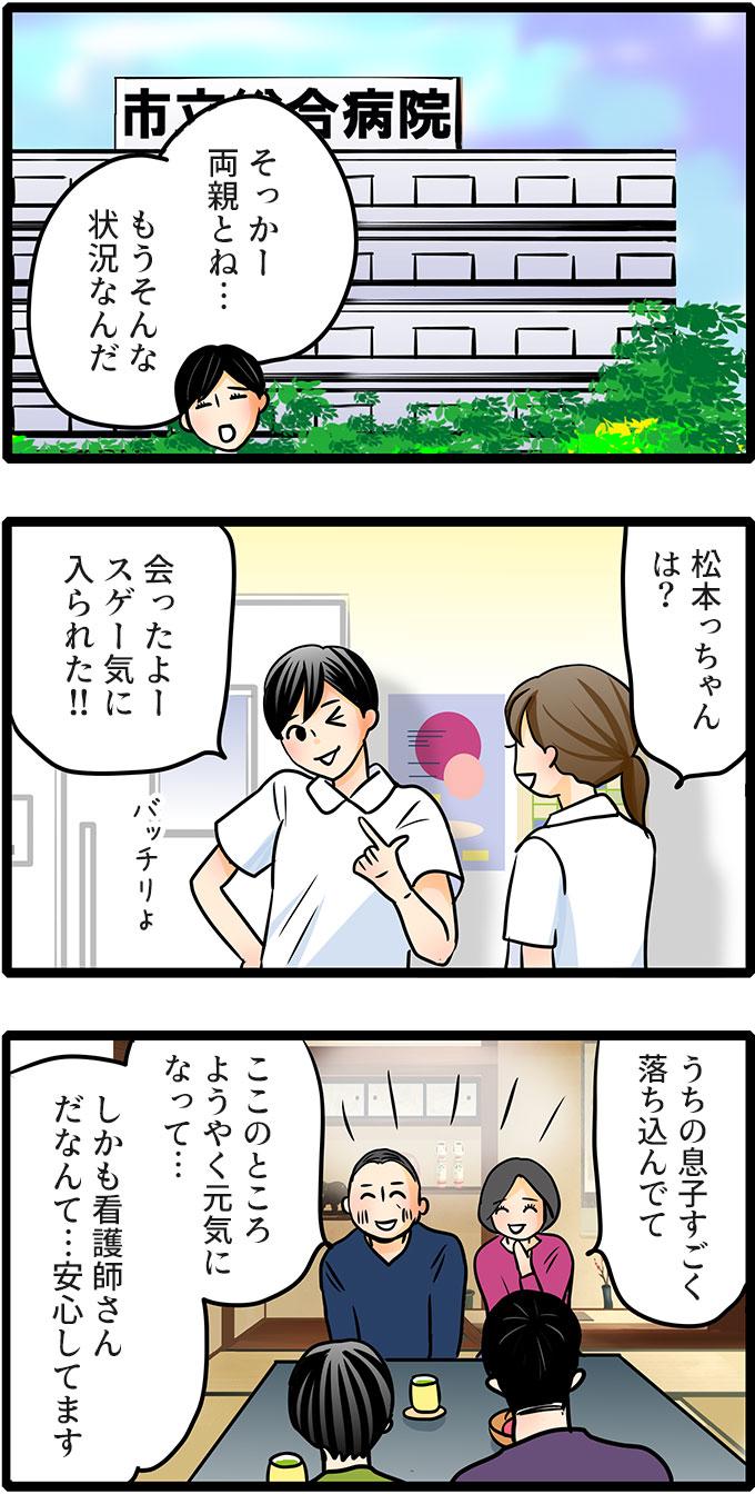 翌日、職場で松本さんに相談したもも子。「そっかー両親とね…。もうそんな状況なんだ。」と松本さんは答えました。松本さんにも親に会ったか聞いてみると「松本さんは、会ったよー。スゲー気に入られた!!」と言いました。ご両親は、「うちの息子すごく落ち込んでて、ここのところようやく元気になって…しかも看護師さんだなんて…安心してます。」と喜んでいたようです。