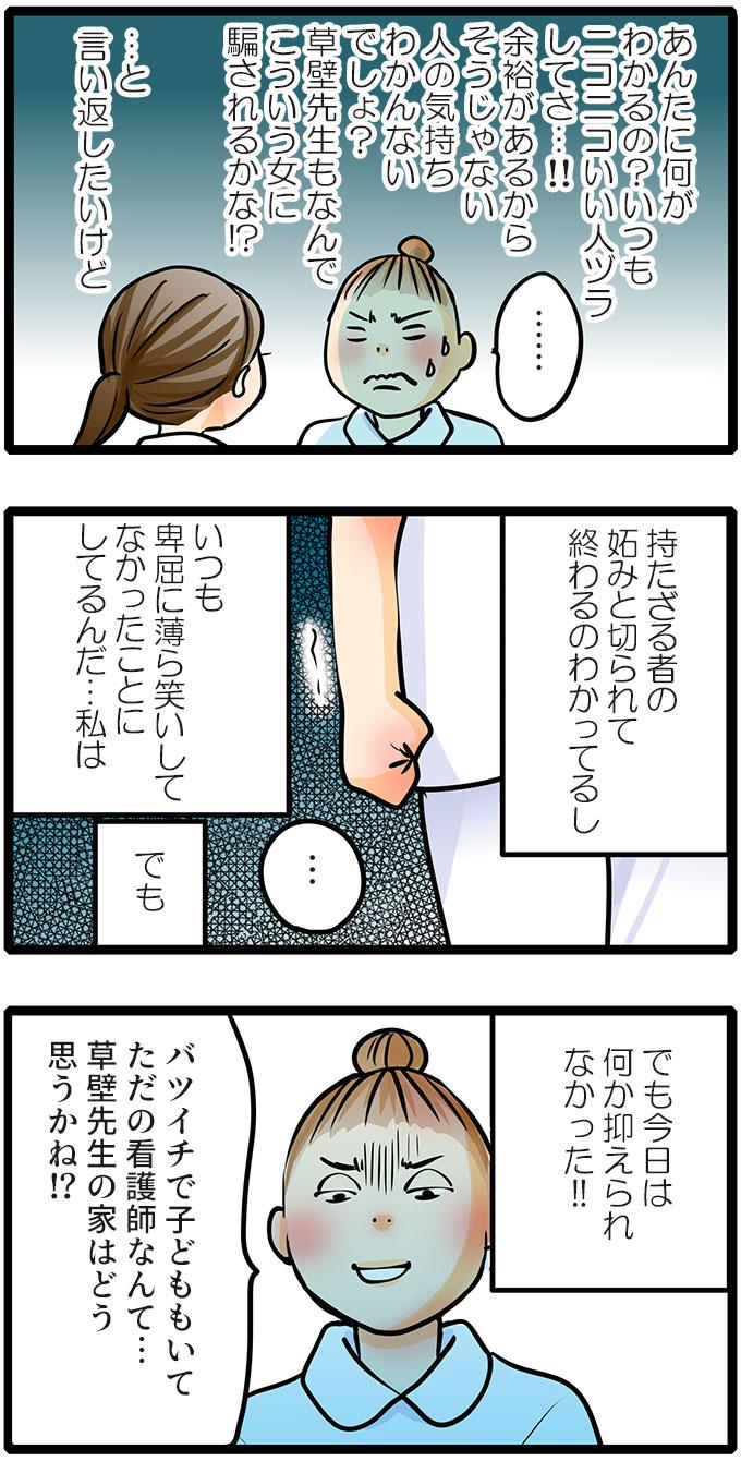 (あんたに何がわかるの?いつもニコニコしていい人ヅラしてさ…!!余裕があるからそうじゃない人の気持ちわかんないでしょ?草壁先生もなんでこういう女に騙されるかな!?)と尾田さんは言い返したくなりましたが、(持たざる者の妬みと切られて終わるのわかってるし。いつも卑屈に薄ら笑いしてなかったことにしてるんだ…私は)と自分が不利になることを考え一度はためらいました。しかし、(でも…でも今日は何か抑えられない!!)と爆発してしまい、「バツイチで子どももいてただの看護師なんて…草壁先生の家はどう思うかね!?」ともも子に言い返しました。