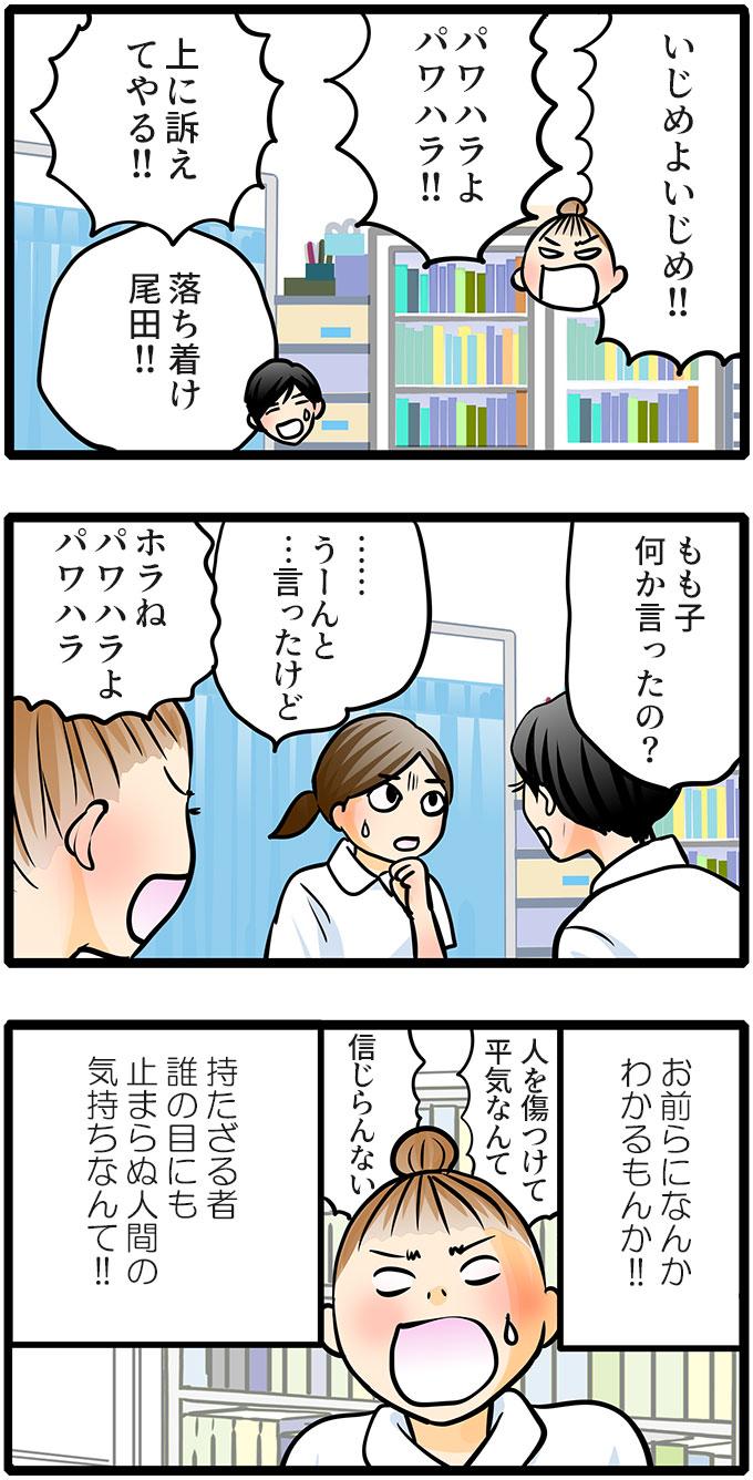「いじめよいじめ!!パワハラよパワハラ!!上に訴えてやる!!」と止まらなくなった尾田さんに「落ち着け尾田!!」と松本さんが止めに入りました。「もも子何か言ったの?」と松本さんに聞かれたもも子は「…うーんと…言ったけど」と困惑した様子。「ホラねパワハラよパワハラ」と攻め続ける尾田さんは(お前らになんかわかるもんか!!持たざる者誰の目にも止まらぬ人間の気持ちなんて!!)と思いながら「人を傷つけて平気なんて信じらんない」と怒るのでした。