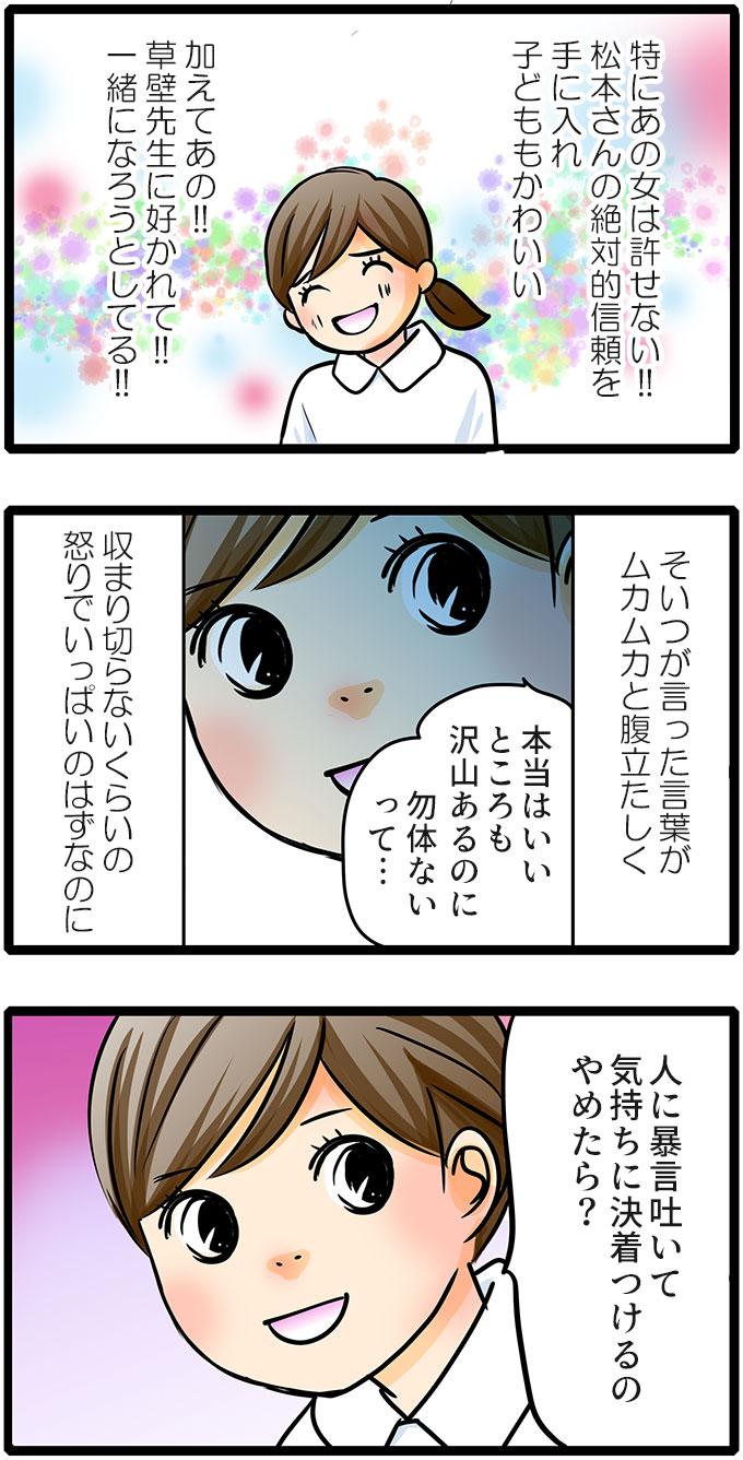 もも子のことは(特にあの女は許せない!!松本さんの絶対的信頼を手に入れ子どももかわいい。加えてあの!!草壁先生に好かれて!!一緒になろうとしてる!!)とイライラしました。しかしもも子から言われた「本当はいいところも沢山あるのに勿体ないって…」という言葉に収まり切らないくらいの怒りでいっぱいのはずなのに、「人に暴言吐いて気持ちに決着つけるのやめたら?」という言葉に何か気づかされていました。