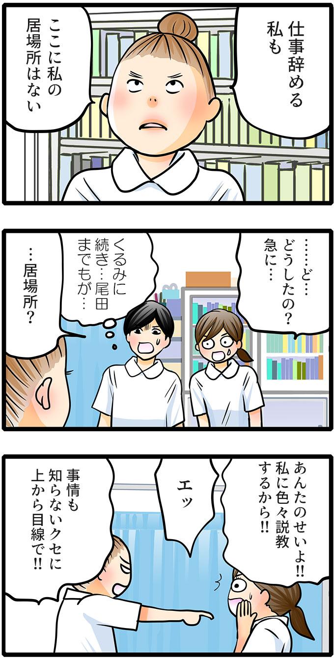 「仕事辞める私も。ここに私の居場所はない」と退職を宣言しました。「…ど…どうしたの?急に…」ともも子は驚き、松本さんも(くるみに続き…尾田までもが…)と思い「…居場所?」と聞きました。尾田さんは「あんたのせいよ!!私に色々説教するから!!」ともも子に言いました。「エッ」と驚くもも子に「事情も知らないくせに上から目線で!!」と続けました。
