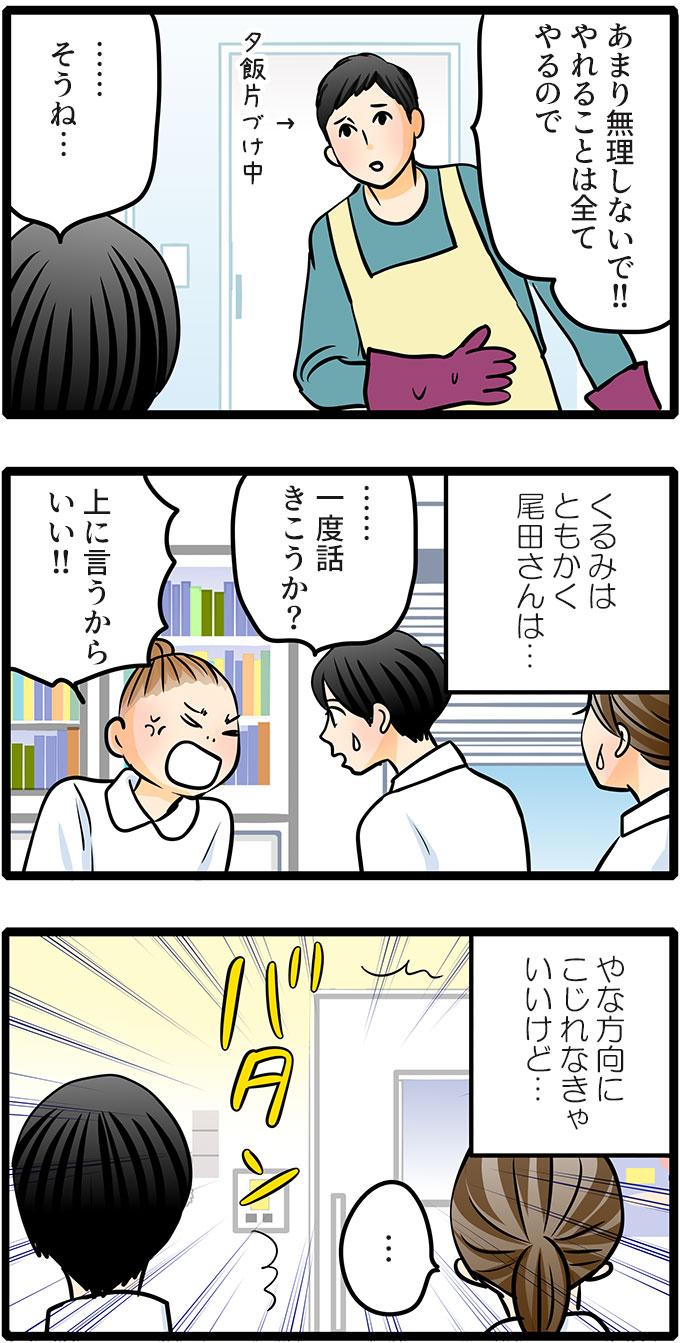 「あまり無理しないで!!やれることは全てやるので」と夕飯の片づけをしていた旦那さんの言葉に「……そうね…」と言いました。(くるみはともかく尾田さんは…)と尾田さんが退職するといった日のことを考えました。あの後尾田さんに「…一度話きこうか?」と聞きましたが、「上に言うからいい!!」と拒否されてしまいました。(やな方向にこじれなきゃいいけど…)