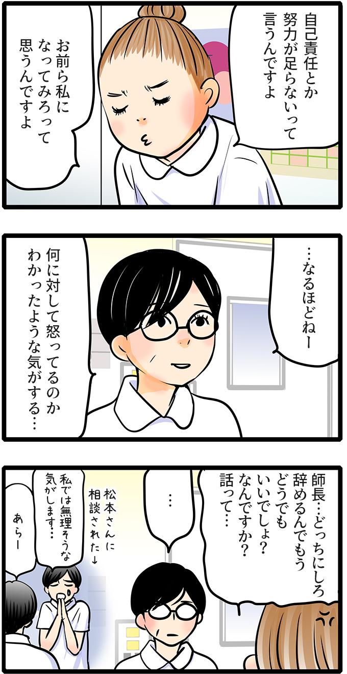 「自己責任とか努力が足らないって言うんですよ。お前ら私になって見ろって思うんですよ」と尾田さんは師長に愚痴を吐きました。師長は、「…なるほどねー何に対して怒ってるのかわかったような気がする…」と納得したような呆れたような表情で言いました。尾田さんは「師長…どっちにしろ辞めるんでもうどうでもいいでしょ?なんですか?話って…」とイライラしながら聞きました。松本さんに「私では無理な気がします…」と頼まれて尾田さんと面談している師長は…