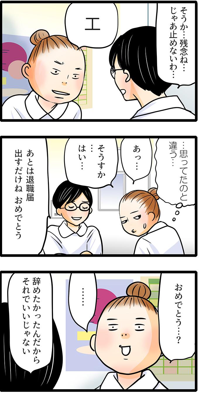 「そうか…残念ね…じゃあ止めないわ…」と特に止めもせず尾田さんの退職を受け入れました。「エ」と思わず声が出てしまった尾田さん。引き止めてくれると思っていた尾田さんは、(…思ってたのと違う…)と思いながら「あっ…そうすか…はい…」と気まずそうに言いました。「あとは退職届出すだけだね。おめでとう」という師長の言葉を聞き、「おめでとう…?」と困惑してしまいました。「辞めたかったんだからそれでいいじゃない」と師長は少しそっけない口調で言いました。