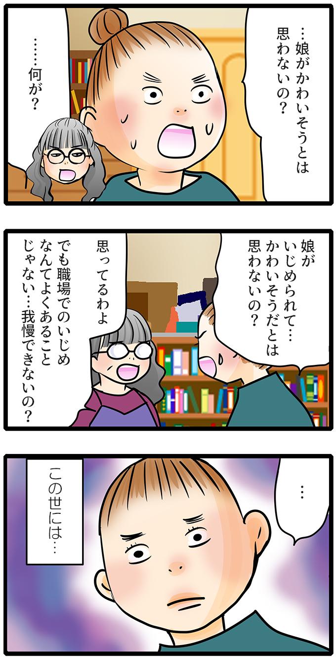 それを聞いた尾田さんは呆気に取られて、「…娘がかわいそうとは思わないの?」と言いました。「……何が?」「娘がいじめられて…かわいそうだとは思わないの?」と聞くと、「思ってるわよ。でも職場でのいじめなんてよくあることじゃない…我慢できないの?」と自分のことしか考えていない母親を見て、尾田さんは思いました。