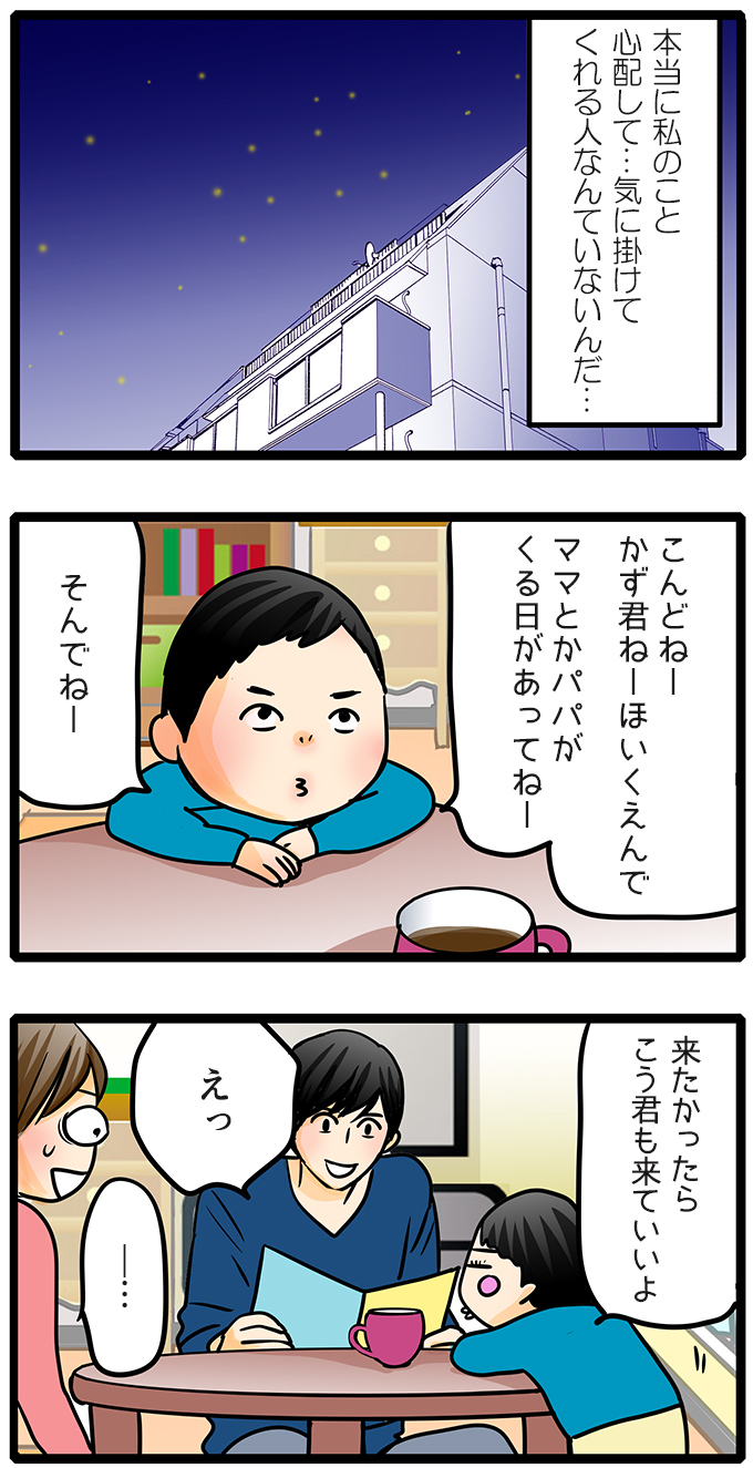 (この世には…本当に私のこと心配して…気に掛けてくれる人なんていないんだ…)と尾田さんは考えるのでした。場面は変わってもも子の家で草壁先生とかず君の3人で話しています。「こんどねーかず君ねーほいくえんでママとかパパがくる日があってねーそんでねーよかったらこう君も来ていいよ」とかず君が言いました。「えっ」と先生が驚き、もも子も「…」と言葉を失っている様子。