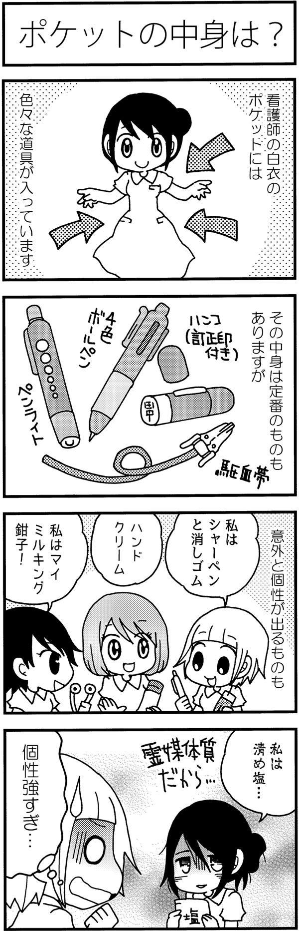 タイトル:ポケットの中身は?。看護師の白衣のポケットには、色々な道具が入っています。その中身は、ハンコやペン、ライトなど定番のものもありますが、意外と個性が出るものも。みちよは「シャーペンと消しゴム。」同僚は、「ハンドクリーム、マイミルキング鉗子」とポケットの中身を見せ合いました。すると同僚の1人は、ささやくように「霊媒体質だから、私は清め塩…。」とつぶやくのでした。