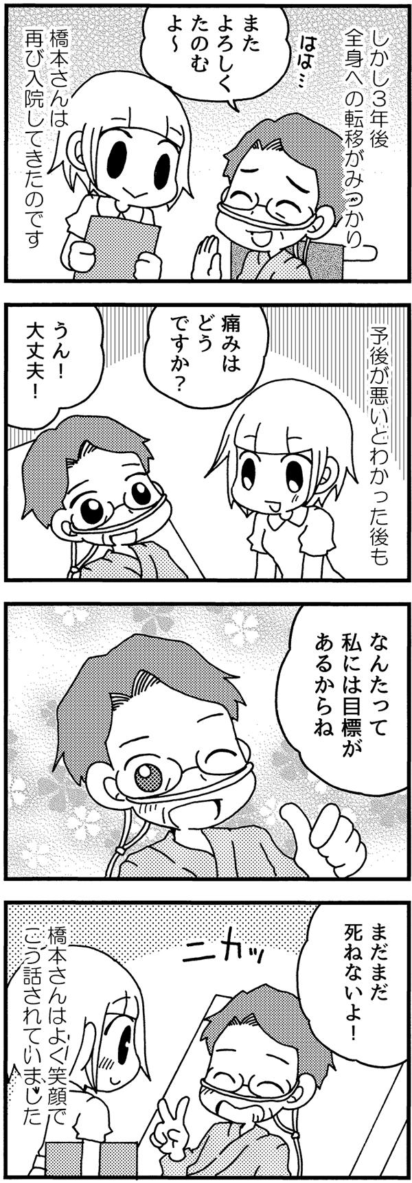 しかし3年後の今、全身への転移がみつかり、橋本さんは再び入院してきました。予後が悪いとわかった後も、橋本さんは明るく「大丈夫!なんたって私には目標があるからね、まだまだ死ねないよ!」とよく笑顔で話されていました。