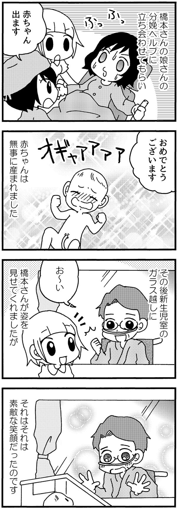 橋本さんの分娩非ルプに立ち会わせてもらい、赤ちゃんは無事に産まれました。その後、新生児室のガラス越しに橋本さんが孫の顔を見に姿を見せにきてくれました。孫をみたときの顔といったら、それはそれは素敵な笑顔でした。