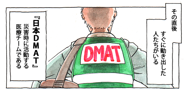 その直後すぐに動き出した人たちがいる。『日本DMAT』それは災害時に活動する医療チームである。