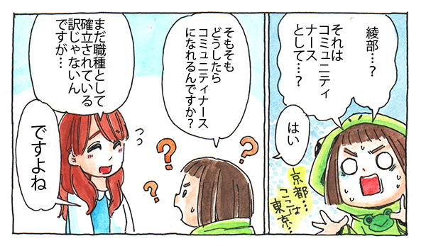 「綾部…?それはコミュニティナースとして?」と聞くと、佐藤さんは「はい」と答えました。まだ職種として確立されているわけではないコミュニティナース、どうしたらコミュニティナースになれるのでしょうか?