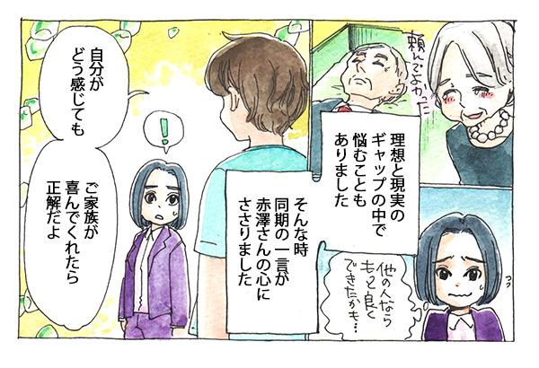 理想と現実のギャップの中で悩むこともあった赤澤さんでしたが、「自分がどう感じても、ご家族が喜んでくれたら正解だよ。」という同期の一言が心にささります。