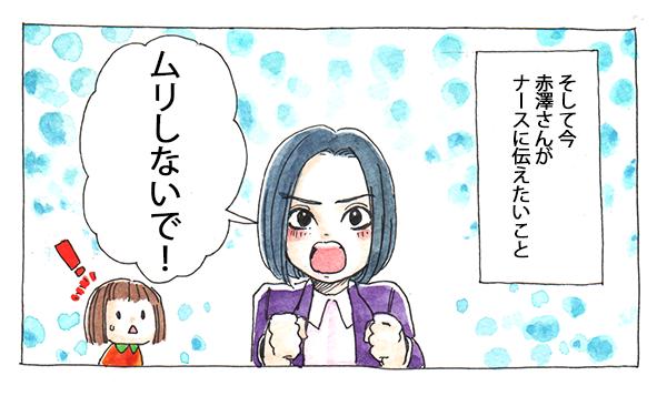 そして今、赤澤さんがナースに伝えたいことは、「ムリしないで!」