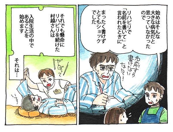 はじめはそんなに大きな病気だとは思っておらず、リハビリで名前を描いてと言われたとき、まったく書けずショックだったと語る村越さん。それでも懸命にリハビリを続けた村越さんは、入院生活の中であることを始めます。