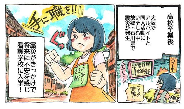 高校卒業後、大阪でアルバイトと同人活動にいそしむ中、故郷石川県で震災が発生。それがきっかけで、将来に不安を感じ、看護学校に入学したのです。