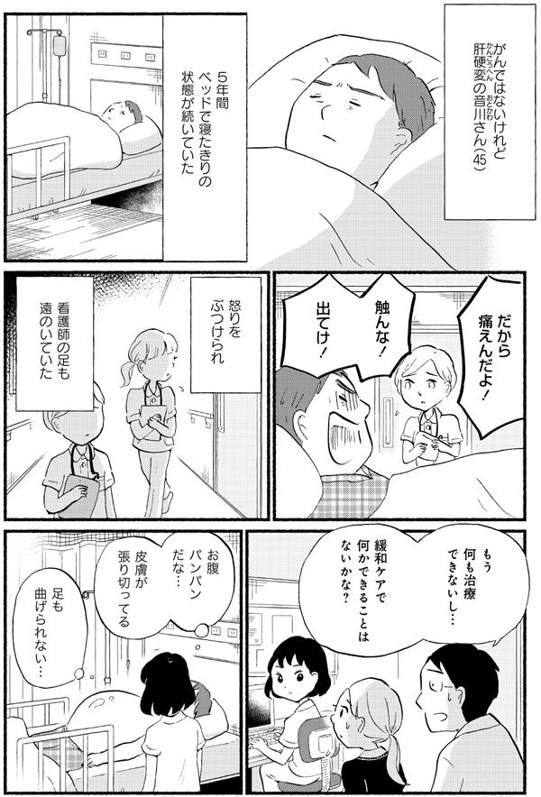 また肝硬変の音川さんの場合。音川さんは、5年間ベッドで寝たきりの状態が続いていました。看護師が病室へ行っても、「痛えんだよ!触んな!」と怒りをぶつけられ、看護師の足も遠のいていきました。困った医師と看護師が木下さんのもとへ、「緩和ケアで何かできることはないか」と相談に来ました。