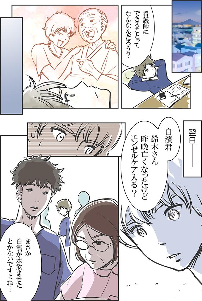 帰宅して、トモキは「看護師にできることって何なんだろう?」と考えます。翌日、鈴木さんが亡くなったことを聞いて、トモキはショックを受けます。その横で、鈴木さんに水を飲ませてあげられないかトモキが相談していたのを知っていた先輩の男性看護師は、師長に向かって「まさか白濱が水飲ませたとかはないですよね…」と話すのでした。