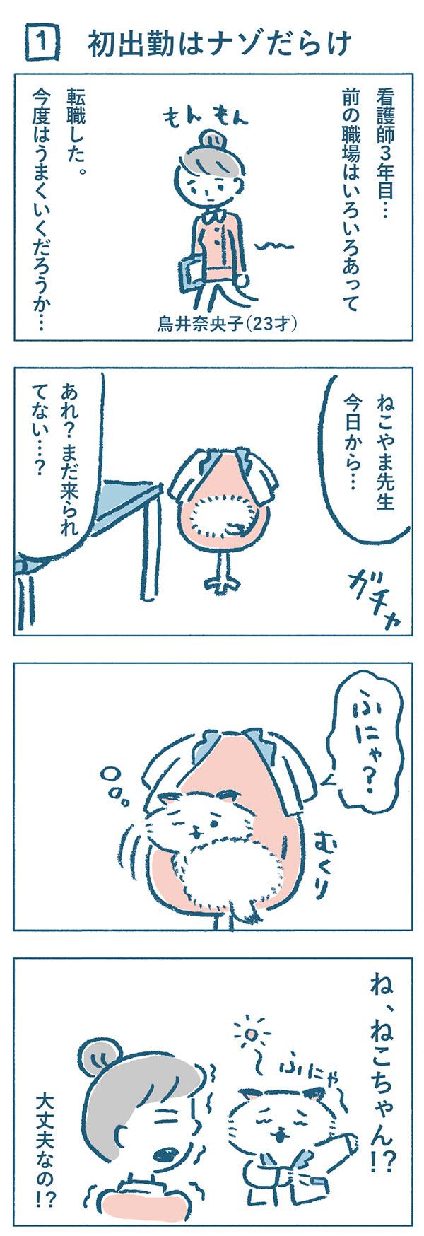 タイトル:初出勤はナゾだらけ。彼女は、鳥井奈央子(23才)看護師3年目。前の職場はいろいろあって、転職しました。今日が初出勤ですが、今度はうまくいくかと少しもんもんとしています。医師のねこやま先生は、いないようでした。すると、椅子の上にうずくまって寝ていたネコが目を覚まし、寝ぼけながら白衣を身に着けました。ねこやまクリニック医師のねこやま先生がネコだと知って奈央子は驚きました。