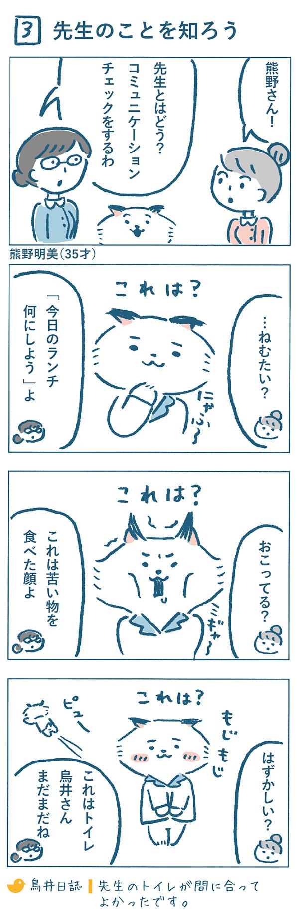 ある日奈央子は、職場の先輩の熊野明美さん(35才)に「先生とはどう?コミュニケーションチェックをするわ。」と課題を出されました。穏やかでぽーっとした顔をした先生を見て、奈央子は「…ねむたい?」と答えると、「今日のランチ何にしよう、よ」と訂正されました。眉間にシワをよせる先生を見て、「おこってる?」と判断したら、「これは苦い物を食べた顔よ」と言われてしまいます。頬を赤らめてもじもじしている先生を「はずかしい?」と答えると、「これはトイレ。鳥井さんまだまだね。」とまた間違い。まだまだ先生のコミュニケーションを読み取れない奈央子なのでした。