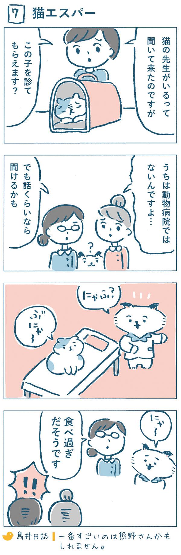 タイトル:猫エスパー(7)。ある日、「猫の先生がいるって聞いてきたのですが、この子を診てもらえますか?」と弱った猫を連れた飼い主さんが相談にきました。「うちは動物病院ではないんですよ…」とお断りしようとしましたが、「話くらいは聞けるかも。」とダメもとで診てあげることに。「にゃふ?」「ぶにゃ~」と話を聞いて後、ねこやま先生は、熊野さんに「にゃ~。」と鳴きました。それを聞いて、「食べ過ぎだそうです。」と診察結果を飼い主さんに伝えた熊野さん。一番すごいのは熊野さんかもしれません。