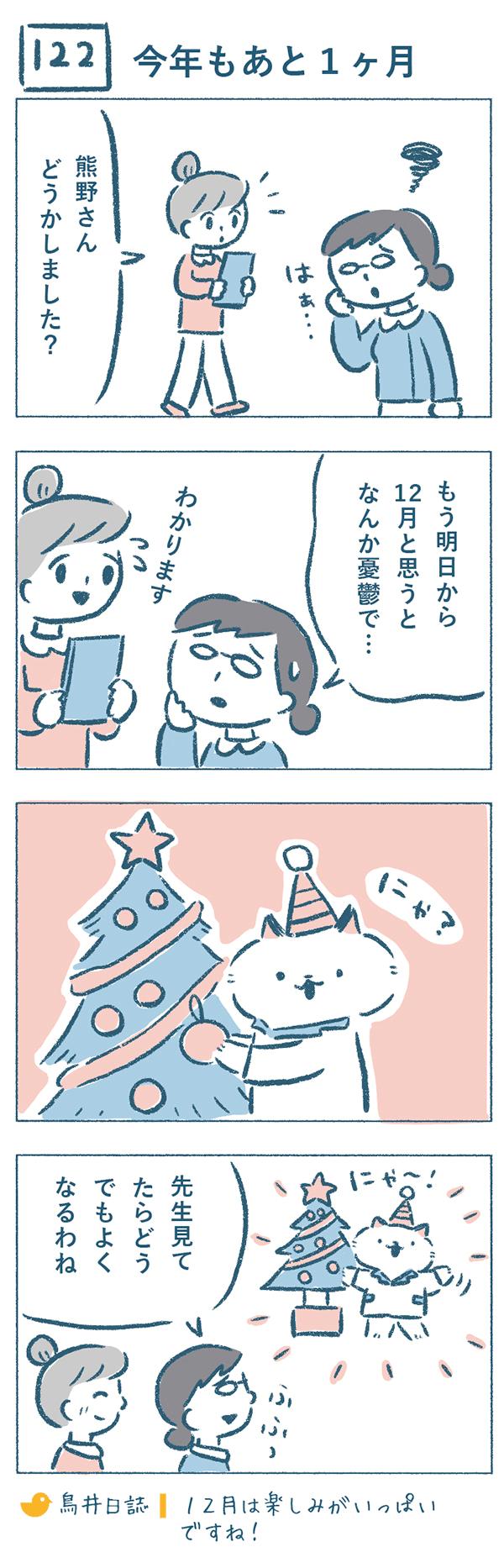 タイトル:今年もあと1ヶ月。11月末のある日、熊野さんが大きなため息をつくのを見つけました。奈央子は、「どうかしました?」と聞くと、熊野さんは「もう明日から12月と思うとなんか憂鬱で…。」と答えました。そんな中ねこやま先生はというと、元気にクリスマスツリーを飾り始めていました。楽しそうな先生をみて、「先生見てたらどうでもよくなるわね」と笑顔になってしまう熊野さんなのでした。