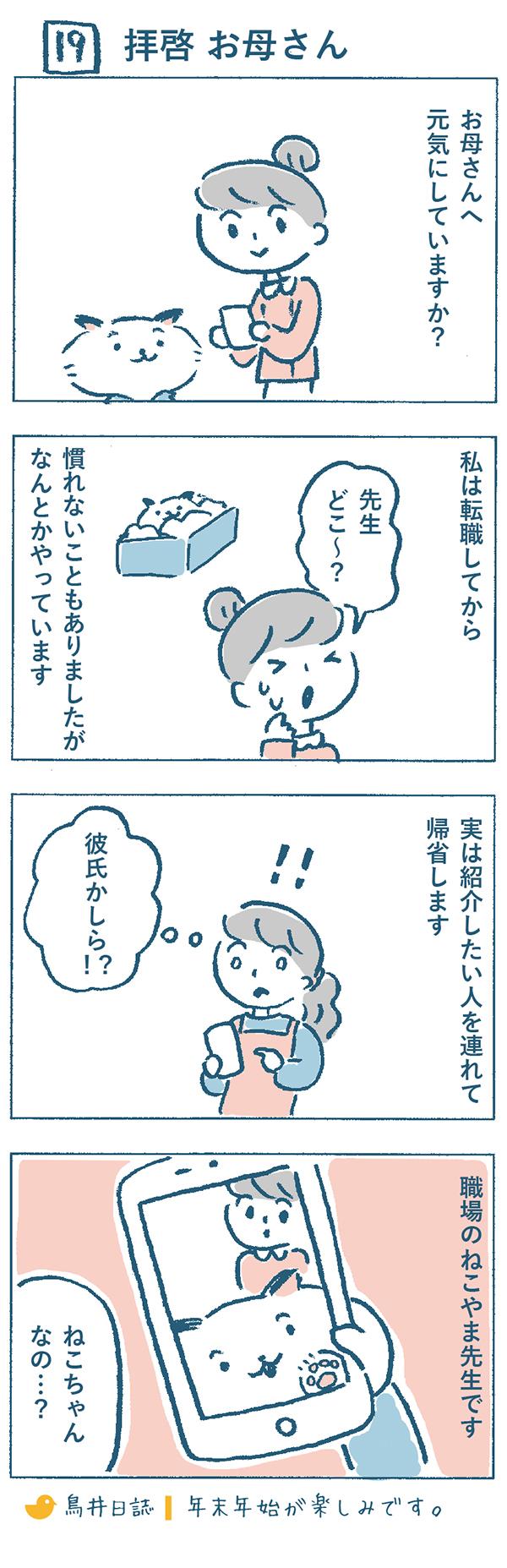 タイトル:拝啓 お母さん。年末が近くなったある日、奈央子はお母さんにメールを送りました。『お母さんへ、元気にしていますか?私は転職してから慣れないこともありましたが、なんとかやっています。実は紹介したい人を連れて帰省します。職場のねこやま先生です。』メールを受け取ったお母さんは、紹介したい人と聞いて、『彼氏かしら!?』と驚きましたが、添付されていた写真がねこちゃんなのをみて、「ねこちゃんなの…?」とさらに不思議に思うのでした。