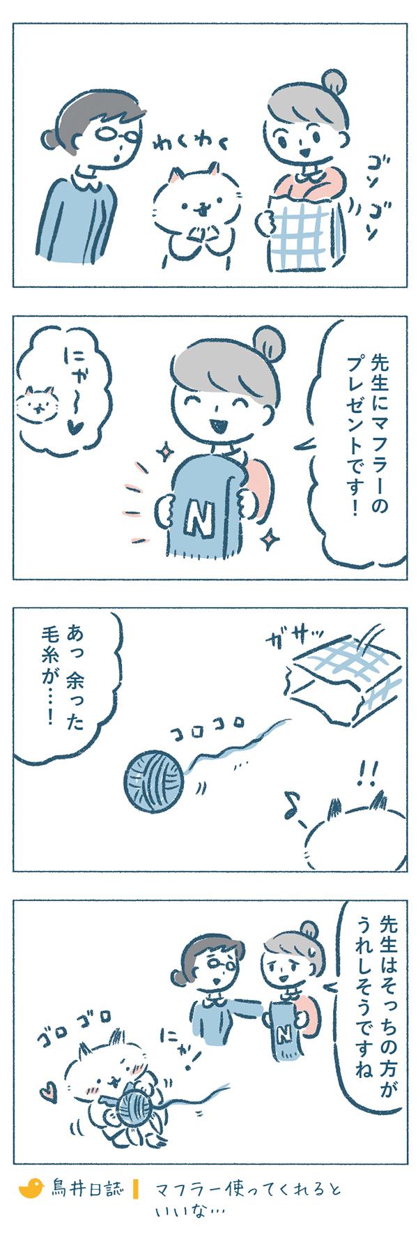 熊野さんとねこやま先生は奈央子の持ってきたものに興味津々。奈央子が出したのは、ねこやま先生のイニシャルの入った手編みのマフラーでした。プレゼントを喜ぶねこやま先生でしたが、余った毛糸がころころと袋から出てくるのを見つけて、毛玉に飛びつくと、マフラーのことも忘れて夢中になってしまうのでした。「先生はそっちの方がうれしそうですね。」と複雑な気持ちで見つめる奈央子なのでした。