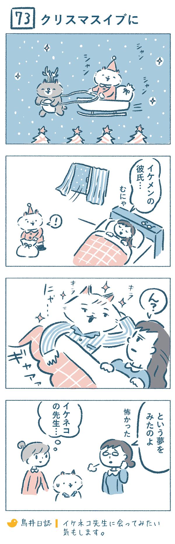 クリスマスイブの夜、寝ている熊野さんのもとにネコヤマサンタがやってきました。「イケメンの彼氏…。」と願いをかなえようと、イケメンのネコ人間になって添い寝してあげるネコヤマサンタを見て、熊野さんは「ギャアア」と叫びました。なんとそれは熊野さんの夢。「怖かった」という熊野さんでしたが、奈央子は『イケネコの先生にちょっと会ってみたい』と思うのでした。