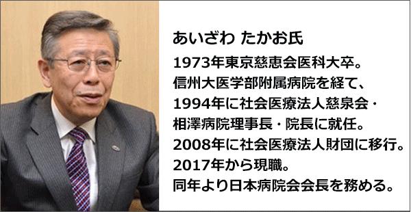 あいざわ たかお氏のプロフィール。1973年東京慈恵会医科大卒。信州大医学部附属病院を経て、1994年に社会医療法人慈泉会・相澤病院理事長・院長に就任。2008年に社会医療法人財団に移行。2017年から現職。同年より日本病院会会長を務める。