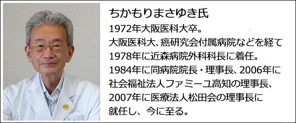 ちかもりまさゆき氏の写真。1972年大阪医科大卒。大阪医科大、癌研究会付属病院などを経て、 1978年に近森病院外科科長に着任。1984年に同病院院長・理事長、2006年に社会福祉法人ファミーユ高知の理事長、2007年に医療法人松田会の理事長に就任し、今に至る。