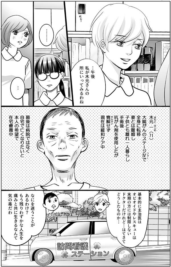 すると、 「…午後私が木元さんの所にいってみるわね と持田さんは提案し、馬渕さんと幸代はその様子を黙って見守ります。 ―木元 一(きもと はじめ)(71)大腸がんのステージⅣで、全身に転移。妻とは離婚し、子供とも離れ一人暮らし。手術後抗がん剤を使用したが寛解(かんかい)せず、現在は緩和ケア中。最後は病院ではなく自宅で亡くなりたい、と本人の希望で在宅療養中―  午後、持田さんと増岡さんは、木元さんの自宅に車で向かいました。 訪問中の車の中で、持田さんは「基本的に主治医はオピオイドやレスキューは末期の方には制限しないドクターだけれど…はてさてどうしたものか…」とつぶやくと、増岡さんは信じられないという風に答えます。「なにを迷うことがあるわけ?もう残りわずかな人生を痛みと共に生きるなんて、気の毒だわ」