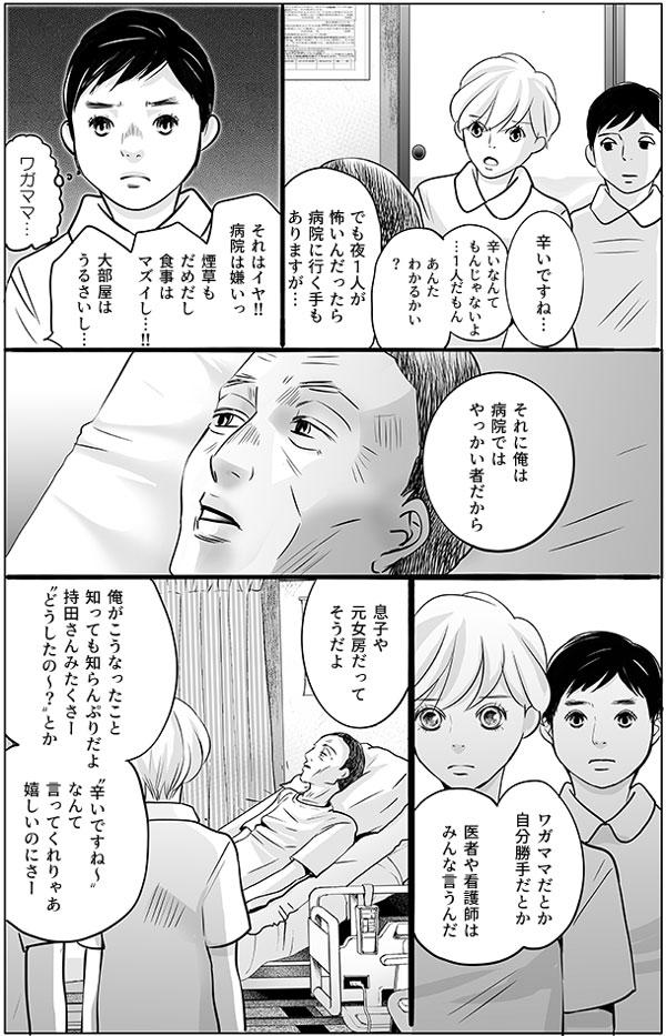 木元さんの言葉に、「辛いですね…」と共感する持田さん。増岡さんは二人のやり取り黙って見つめています。木元さんは更に続けます。「辛いなんてもんじゃないよ…1人だもん。あんた、わかるかい?」「でも夜1人が怖いんだったら病院に行く手もありますが…」と辛さを打ち明ける木元さんに持田さんが提案すると、木元さんは「それはイヤ!!病院は嫌いっ。煙草もだめだし、食事はマズイし…!!大部屋はうるさいし…」と病院に行くことを強く拒否します。そんな木元さんを、増岡さんはワガママだと思い顔をしかめます。しかし、「それに俺は病院ではやっかい者だから」という木元さんの言葉に、少しハッとします。木元さんは続けます。  「ワガママだとか自分勝手だとか医者や看護師はみんな言うんだ。息子や元女房だって そうだよ。俺がこうなったこと知っても知らんぷりだよ。持田さんみたくさー