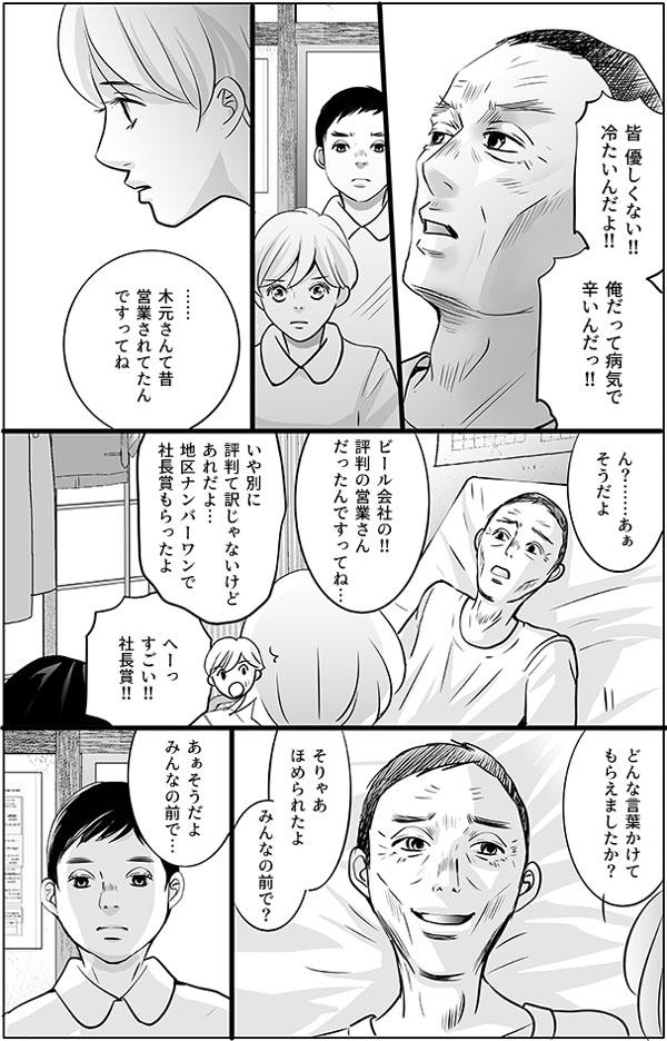 「皆 優しくない!!冷たいんだよ!!俺だって病気で辛いんだっ!!」 と不満をもらす木元さん。持田さんは話題を変えようと話しかけます。 「……木元さんて昔、営業されてたんですってね」 「ん?……あぁそうだよ」 「ビール会社の!!評判の営業さんだったんですってね…」 「いや別に評判て訳じゃないけどあれだよ…地区ナンバーワンで社長賞もらったよ」 「へーっすごい!!社長賞!!どんな言葉かけてもらえましたか?」 「そりゃあほめられたよ」 「みんなの前で?あぁそうだよ、みんなの前で…」 仕事で活躍していたことを褒められて、木元さんは嬉しそうに答えます。
