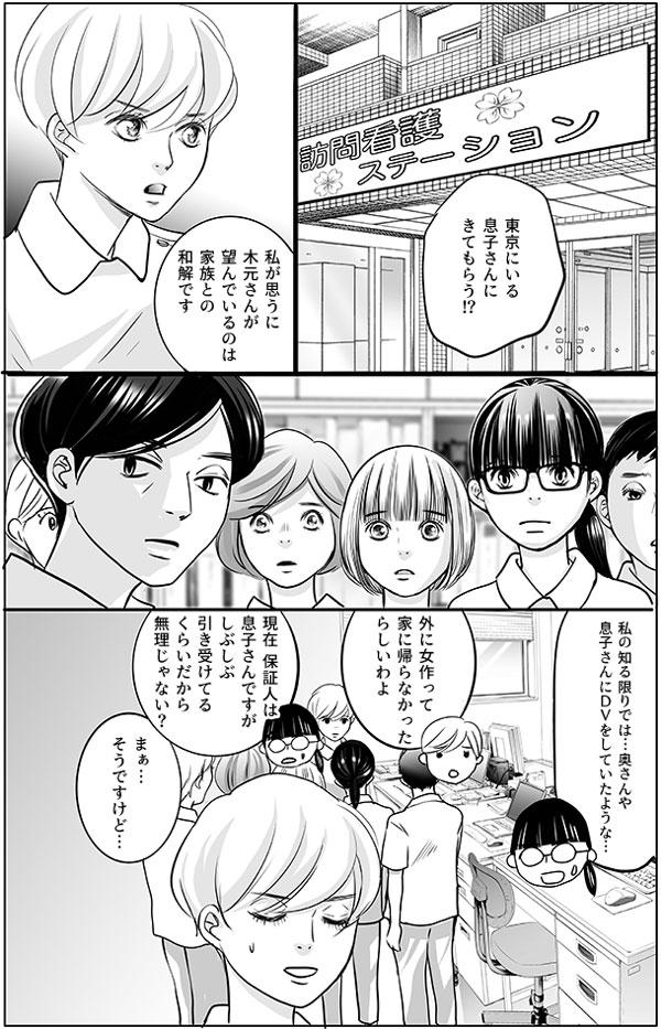 訪問看護ステーションに戻り、師長さんを交えて共有をしています。 「東京にいる息子さんにきてもらう!?」 驚きの声に、持田さんは意見を述べます。 「私が思うに、木元さんが望んでいるのは家族との和解です」 すると、馬渕さんたちは「「私の知る限りでは…奥さんや息子さんにDVをしていたような…」「外に女作って家に帰らなかったらしいわよ」「現在 保証人は息子さんですがしぶしぶ引き受けてるくらいだから無理じゃない?」と不安そうな声を上げます。 それには持田さんも、「まぁ…そうですけど…」と言い返す言葉もなさそうです。